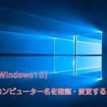 「Windows10」コンピューター名を確認・変更する